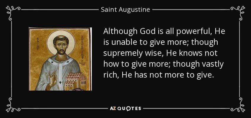 Although God is all powerful, He is unable to give more; though supremely wise, He knows not how to give more; though vastly rich, He has not more to give. - Saint Augustine