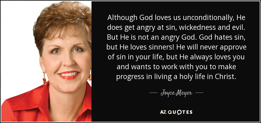 Although God loves us unconditionally, He does get angry at sin, wickedness and evil. But He is not an angry God. God hates sin, but He loves sinners! He will never approve of sin in your life, but He always loves you and wants to work with you to make progress in living a holy life in Christ. - Joyce Meyer