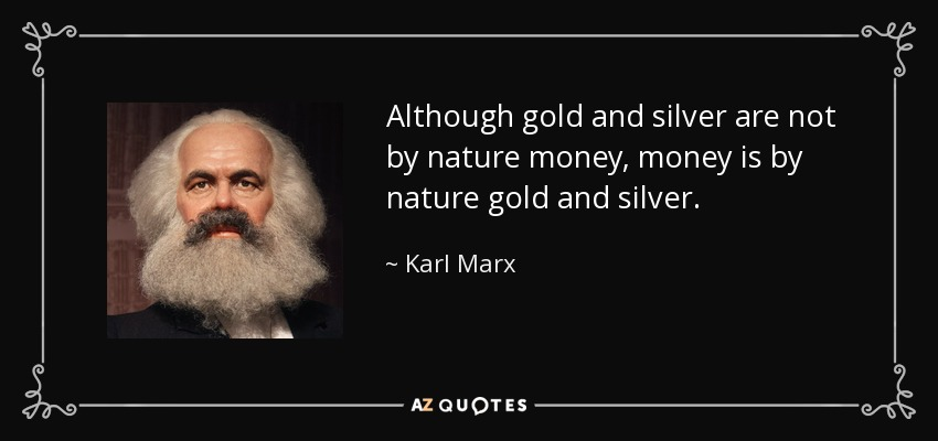 Although gold and silver are not by nature money, money is by nature gold and silver. - Karl Marx