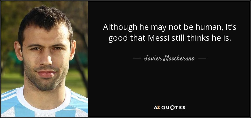 Although he may not be human, it's good that Messi still thinks he is. - Javier Mascherano