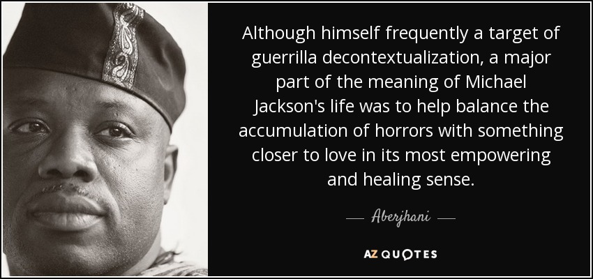 Although himself frequently a target of guerrilla decontextualization, a major part of the meaning of Michael Jackson's life was to help balance the accumulation of horrors with something closer to love in its most empowering and healing sense. - Aberjhani