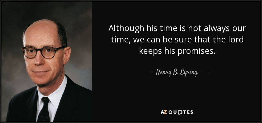 Although his time is not always our time, we can be sure that the lord keeps his promises. - Henry B. Eyring