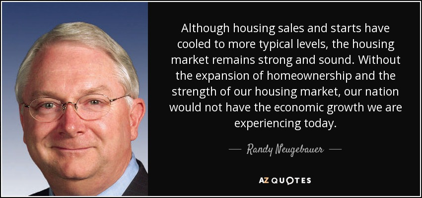 Although housing sales and starts have cooled to more typical levels, the housing market remains strong and sound. Without the expansion of homeownership and the strength of our housing market, our nation would not have the economic growth we are experiencing today. - Randy Neugebauer