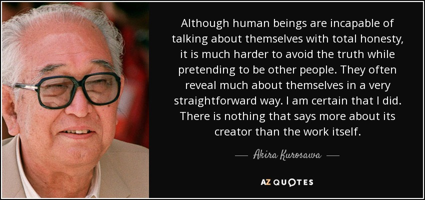 Although human beings are incapable of talking about themselves with total honesty, it is much harder to avoid the truth while pretending to be other people. They often reveal much about themselves in a very straightforward way. I am certain that I did. There is nothing that says more about its creator than the work itself. - Akira Kurosawa