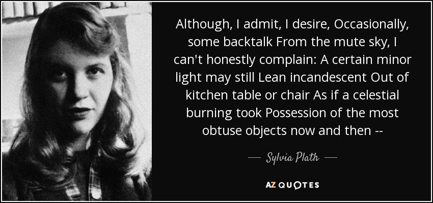 Although, I admit, I desire, Occasionally, some backtalk From the mute sky, I can't honestly complain: A certain minor light may still Lean incandescent Out of kitchen table or chair As if a celestial burning took Possession of the most obtuse objects now and then -- - Sylvia Plath