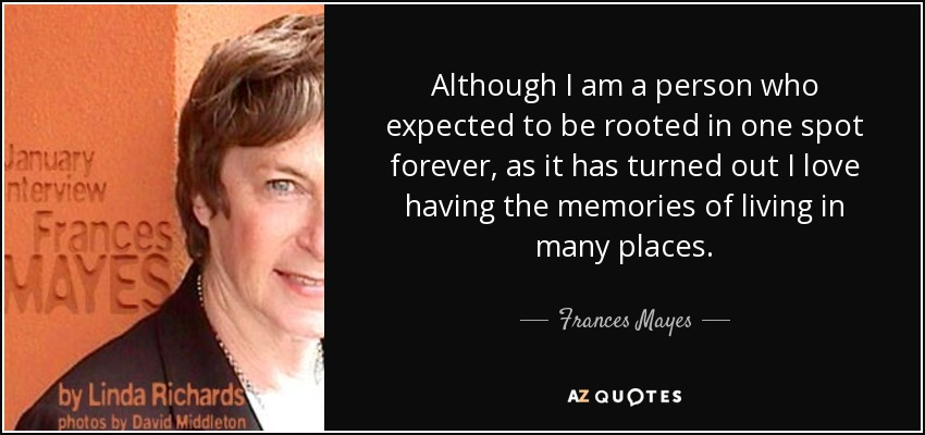 Although I am a person who expected to be rooted in one spot forever, as it has turned out I love having the memories of living in many places. - Frances Mayes
