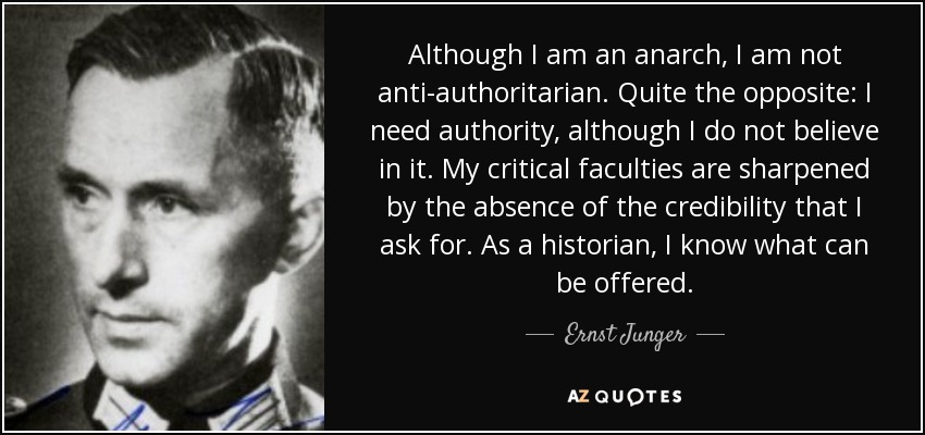 Although I am an anarch, I am not anti-authoritarian. Quite the opposite: I need authority, although I do not believe in it. My critical faculties are sharpened by the absence of the credibility that I ask for. As a historian, I know what can be offered. - Ernst Junger
