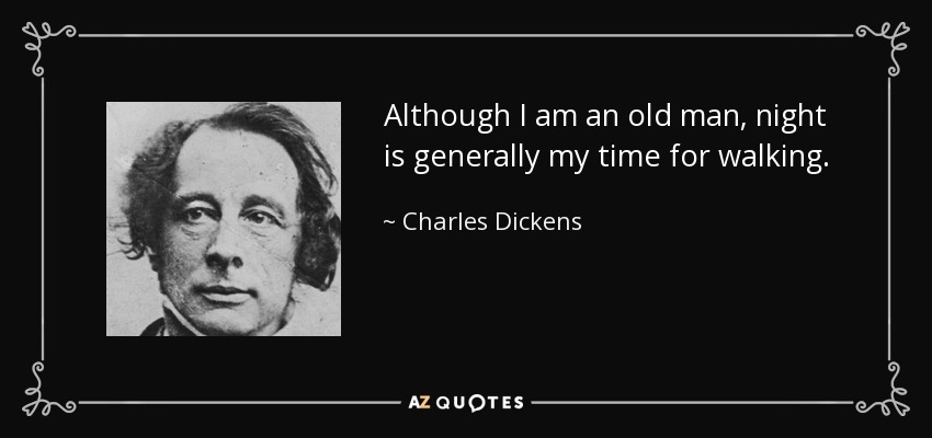 Although I am an old man, night is generally my time for walking. - Charles Dickens