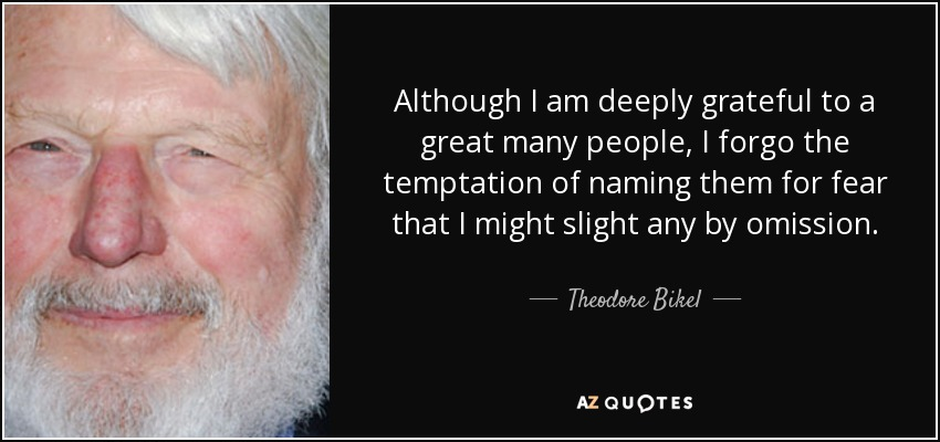 Although I am deeply grateful to a great many people, I forgo the temptation of naming them for fear that I might slight any by omission. - Theodore Bikel