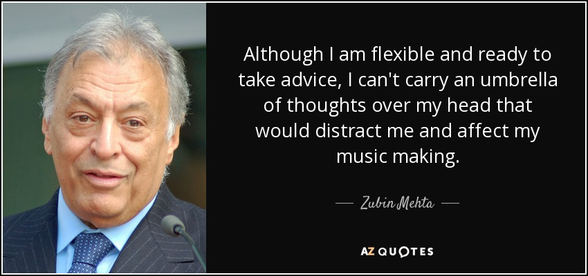 Although I am flexible and ready to take advice, I can't carry an umbrella of thoughts over my head that would distract me and affect my music making. - Zubin Mehta