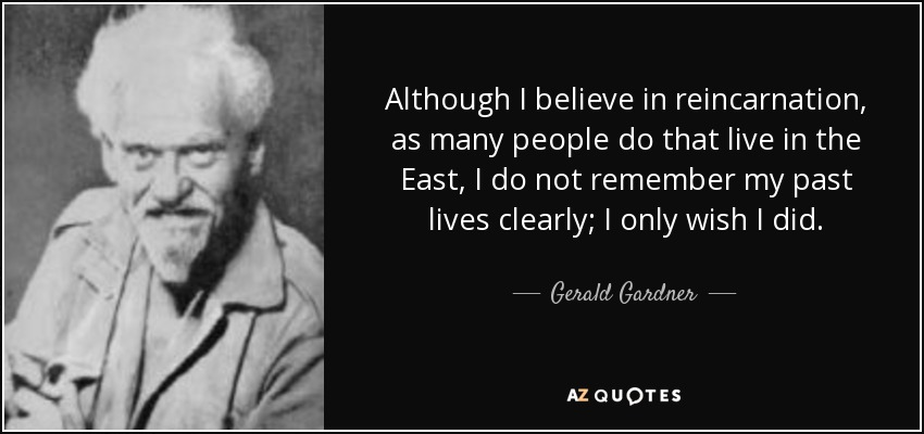 Although I believe in reincarnation, as many people do that live in the East, I do not remember my past lives clearly; I only wish I did. - Gerald Gardner