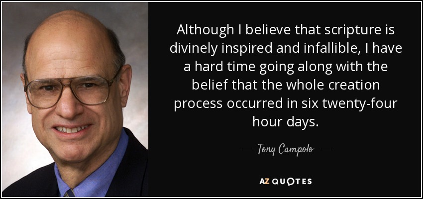 Although I believe that scripture is divinely inspired and infallible, I have a hard time going along with the belief that the whole creation process occurred in six twenty-four hour days. - Tony Campolo