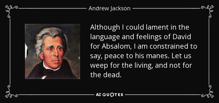 Although I could lament in the language and feelings of David for Absalom, I am constrained to say, peace to his manes. Let us weep for the living, and not for the dead. - Andrew Jackson