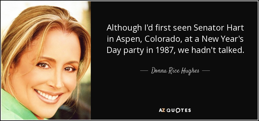 Although I'd first seen Senator Hart in Aspen, Colorado, at a New Year's Day party in 1987, we hadn't talked. - Donna Rice Hughes