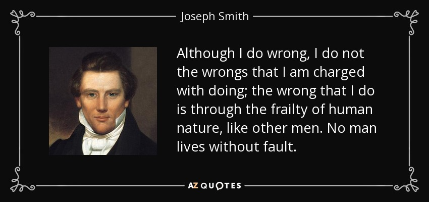 Although I do wrong, I do not the wrongs that I am charged with doing; the wrong that I do is through the frailty of human nature, like other men. No man lives without fault. - Joseph Smith, Jr.