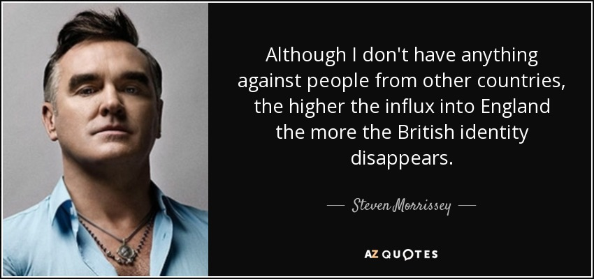 Although I don't have anything against people from other countries, the higher the influx into England the more the British identity disappears. - Steven Morrissey