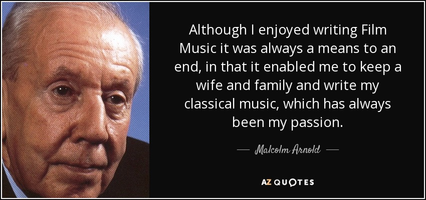 Although I enjoyed writing Film Music it was always a means to an end, in that it enabled me to keep a wife and family and write my classical music, which has always been my passion. - Malcolm Arnold