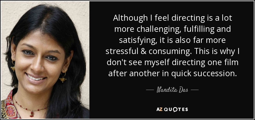 Although I feel directing is a lot more challenging, fulfilling and satisfying, it is also far more stressful & consuming. This is why I don't see myself directing one film after another in quick succession. - Nandita Das
