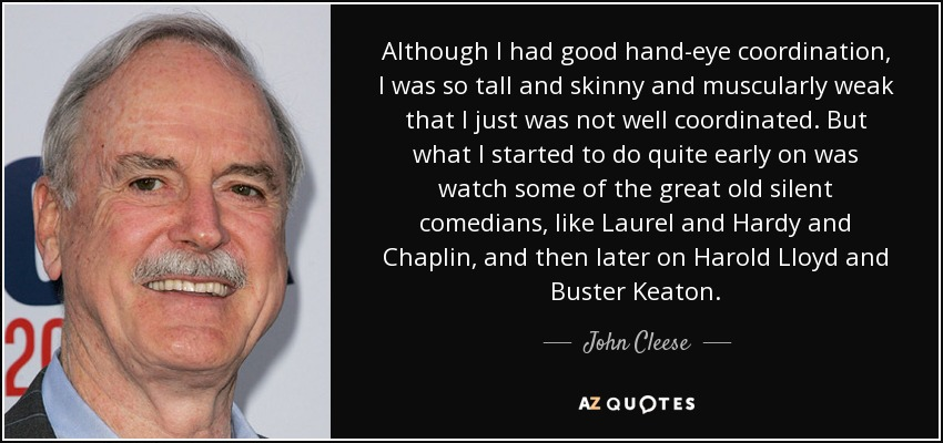 Although I had good hand-eye coordination, I was so tall and skinny and muscularly weak that I just was not well coordinated. But what I started to do quite early on was watch some of the great old silent comedians, like Laurel and Hardy and Chaplin, and then later on Harold Lloyd and Buster Keaton. - John Cleese