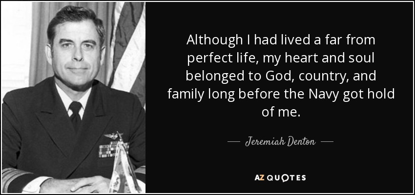 Although I had lived a far from perfect life, my heart and soul belonged to God, country, and family long before the Navy got hold of me. - Jeremiah Denton