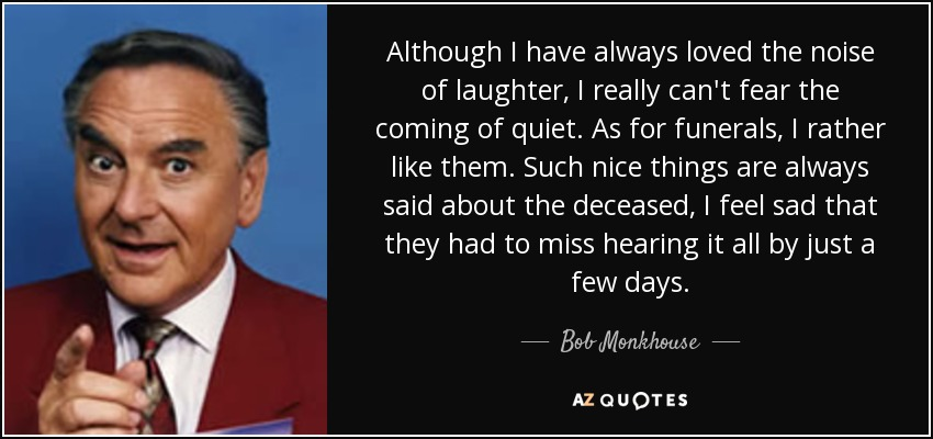 Although I have always loved the noise of laughter, I really can't fear the coming of quiet. As for funerals, I rather like them. Such nice things are always said about the deceased, I feel sad that they had to miss hearing it all by just a few days. - Bob Monkhouse
