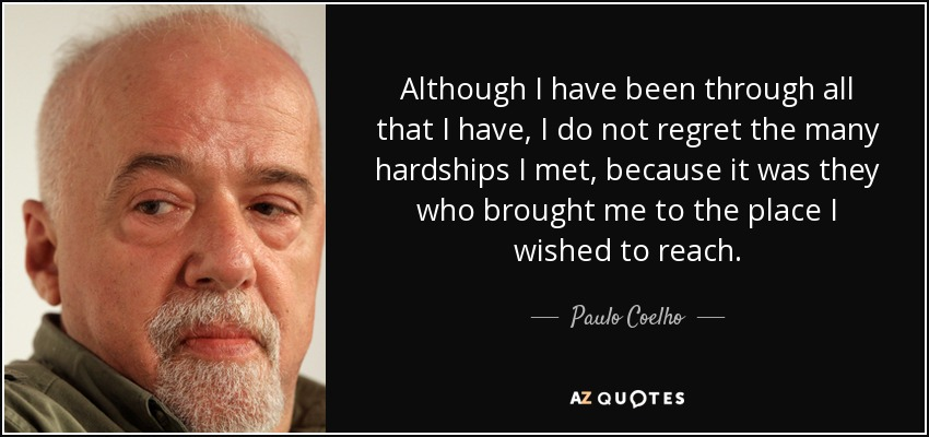 Although I have been through all that I have, I do not regret the many hardships I met, because it was they who brought me to the place I wished to reach. - Paulo Coelho