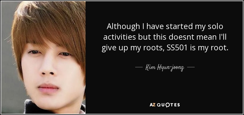 Although I have started my solo activities but this doesnt mean I'll give up my roots, SS501 is my root . - Kim Hyun-joong