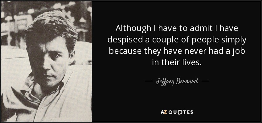 Although I have to admit I have despised a couple of people simply because they have never had a job in their lives. - Jeffrey Bernard