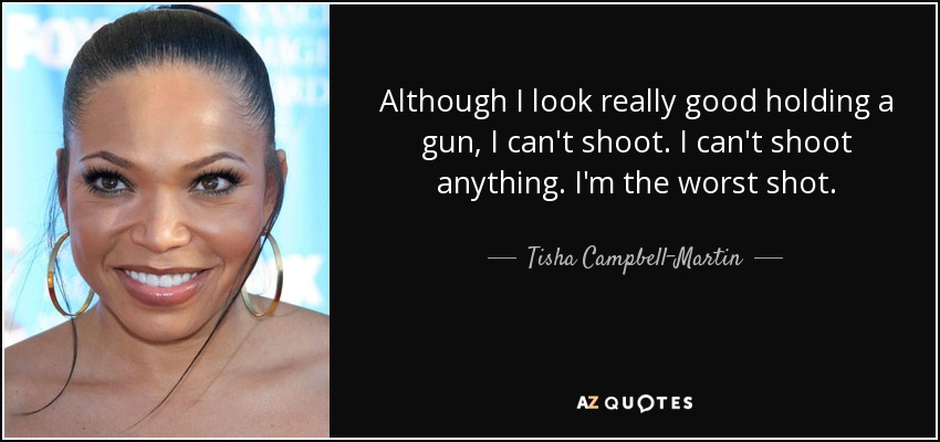 Although I look really good holding a gun, I can't shoot. I can't shoot anything. I'm the worst shot. - Tisha Campbell-Martin
