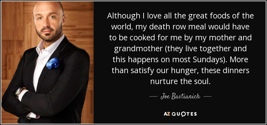 Although I love all the great foods of the world, my death row meal would have to be cooked for me by my mother and grandmother (they live together and this happens on most Sundays). More than satisfy our hunger, these dinners nurture the soul. - Joe Bastianich
