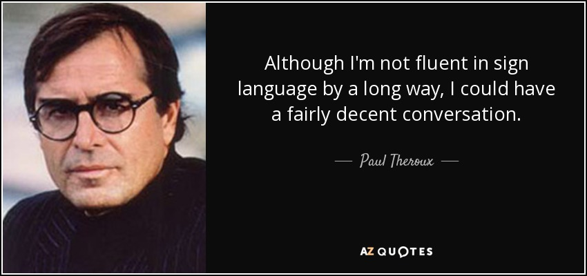 Although I'm not fluent in sign language by a long way, I could have a fairly decent conversation. - Paul Theroux