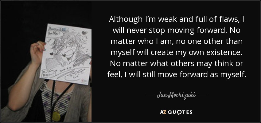 Although I'm weak and full of flaws, I will never stop moving forward. No matter who I am, no one other than myself will create my own existence. No matter what others may think or feel, I will still move forward as myself. - Jun Mochizuki