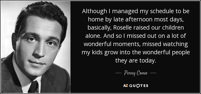 Although I managed my schedule to be home by late afternoon most days, basically, Roselle raised our children alone. And so I missed out on a lot of wonderful moments, missed watching my kids grow into the wonderful people they are today. - Perry Como