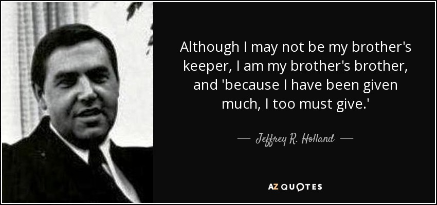 Although I may not be my brother's keeper, I am my brother's brother, and 'because I have been given much, I too must give.' - Jeffrey R. Holland