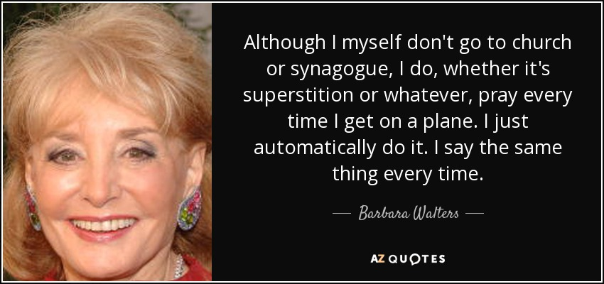 Although I myself don't go to church or synagogue, I do, whether it's superstition or whatever, pray every time I get on a plane. I just automatically do it. I say the same thing every time. - Barbara Walters