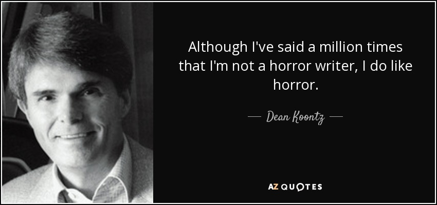 Although I've said a million times that I'm not a horror writer, I do like horror. - Dean Koontz