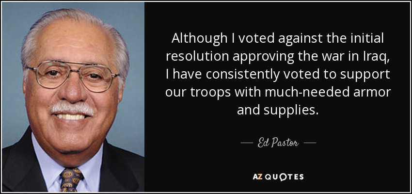 Although I voted against the initial resolution approving the war in Iraq, I have consistently voted to support our troops with much-needed armor and supplies. - Ed Pastor