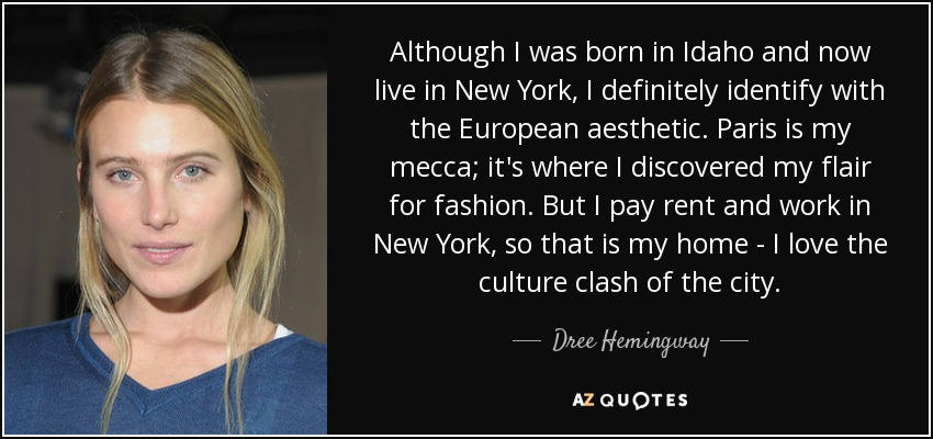 Although I was born in Idaho and now live in New York, I definitely identify with the European aesthetic. Paris is my mecca; it's where I discovered my flair for fashion. But I pay rent and work in New York, so that is my home - I love the culture clash of the city. - Dree Hemingway