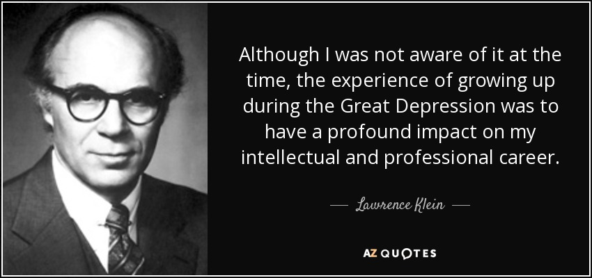 Although I was not aware of it at the time, the experience of growing up during the Great Depression was to have a profound impact on my intellectual and professional career. - Lawrence Klein