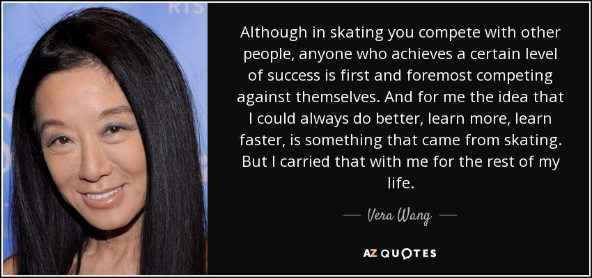 Although in skating you compete with other people, anyone who achieves a certain level of success is first and foremost competing against themselves. And for me the idea that I could always do better, learn more, learn faster, is something that came from skating. But I carried that with me for the rest of my life. - Vera Wang