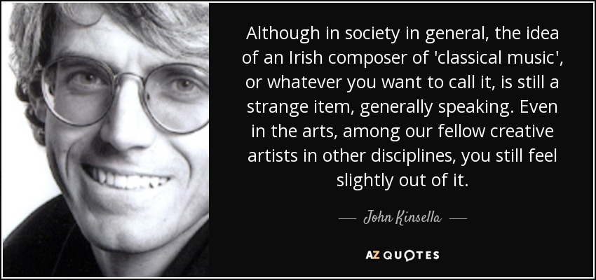Although in society in general, the idea of an Irish composer of 'classical music', or whatever you want to call it, is still a strange item, generally speaking. Even in the arts, among our fellow creative artists in other disciplines, you still feel slightly out of it. - John Kinsella