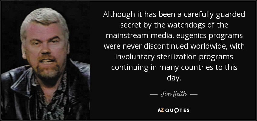 Although it has been a carefully guarded secret by the watchdogs of the mainstream media, eugenics programs were never discontinued worldwide, with involuntary sterilization programs continuing in many countries to this day. - Jim Keith