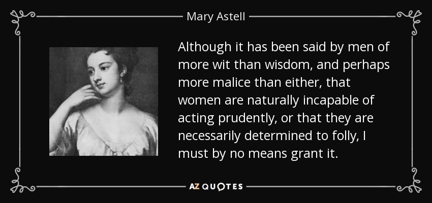 Although it has been said by men of more wit than wisdom, and perhaps more malice than either, that women are naturally incapable of acting prudently, or that they are necessarily determined to folly, I must by no means grant it. - Mary Astell