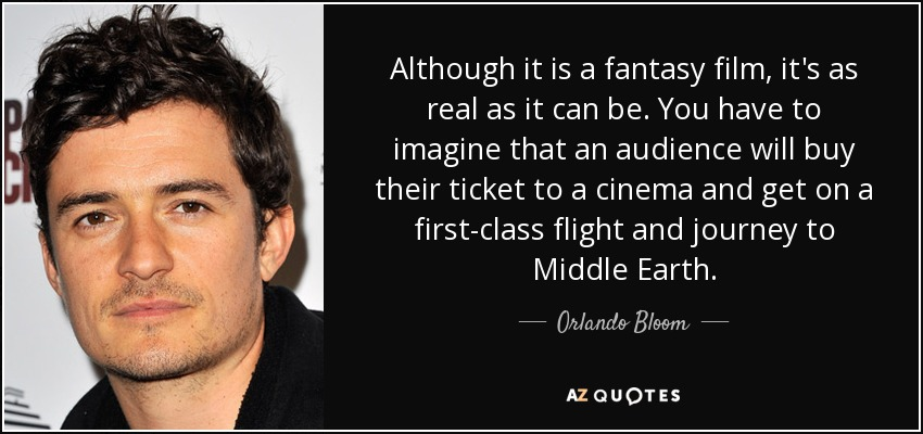 Although it is a fantasy film, it's as real as it can be. You have to imagine that an audience will buy their ticket to a cinema and get on a first-class flight and journey to Middle Earth. - Orlando Bloom