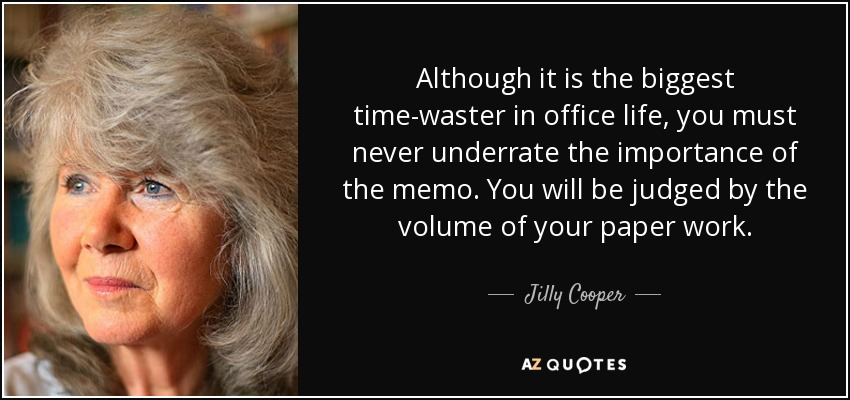 Although it is the biggest time-waster in office life, you must never underrate the importance of the memo. You will be judged by the volume of your paper work. - Jilly Cooper