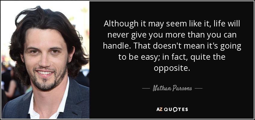 Although it may seem like it, life will never give you more than you can handle. That doesn't mean it's going to be easy; in fact, quite the opposite. - Nathan Parsons