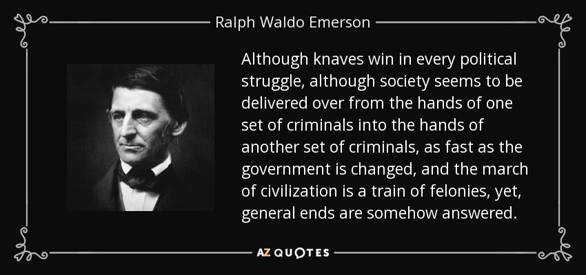 Although knaves win in every political struggle, although society seems to be delivered over from the hands of one set of criminals into the hands of another set of criminals, as fast as the government is changed, and the march of civilization is a train of felonies, yet, general ends are somehow answered. - Ralph Waldo Emerson