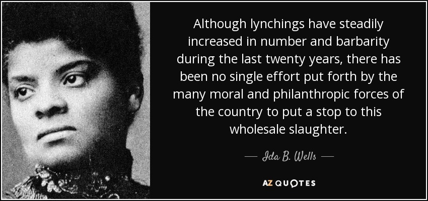 Although lynchings have steadily increased in number and barbarity during the last twenty years, there has been no single effort put forth by the many moral and philanthropic forces of the country to put a stop to this wholesale slaughter. - Ida B. Wells