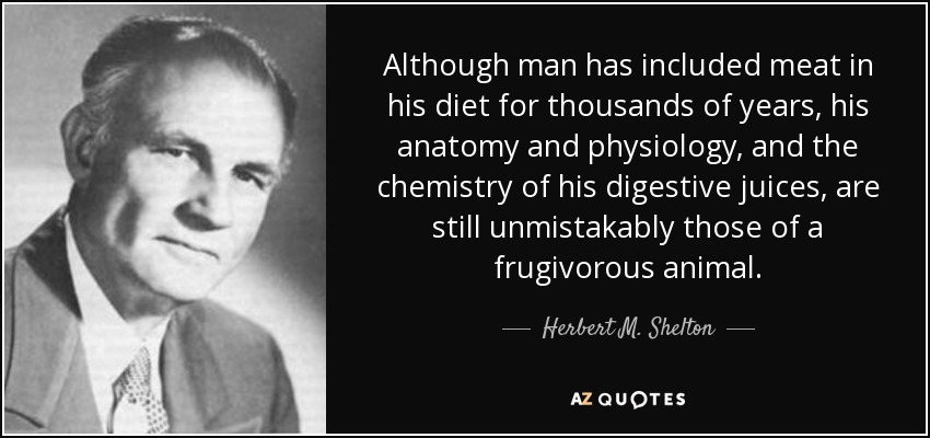 Although man has included meat in his diet for thousands of years, his anatomy and physiology, and the chemistry of his digestive juices, are still unmistakably those of a frugivorous animal. - Herbert M. Shelton