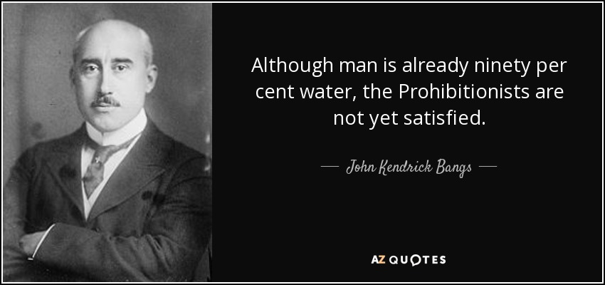 Although man is already ninety per cent water, the Prohibitionists are not yet satisfied. - John Kendrick Bangs